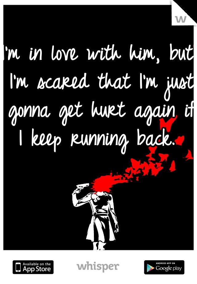 I'm in love with him, but I'm scared that I'm just gonna get hurt again if I keep running back.