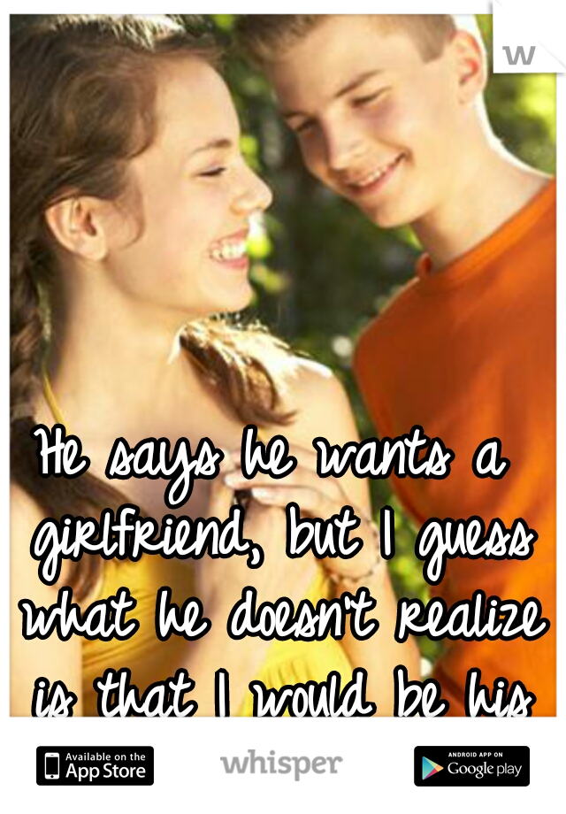 He says he wants a girlfriend, but I guess what he doesn't realize is that I would be his if ask.