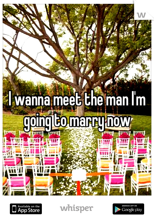 I wanna meet the man I'm going to marry now