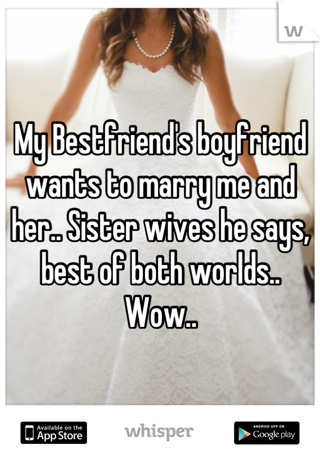 My Bestfriend's boyfriend wants to marry me and her.. Sister wives he says, best of both worlds.. Wow..