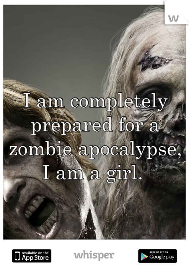 I am completely prepared for a zombie apocalypse, I am a girl.