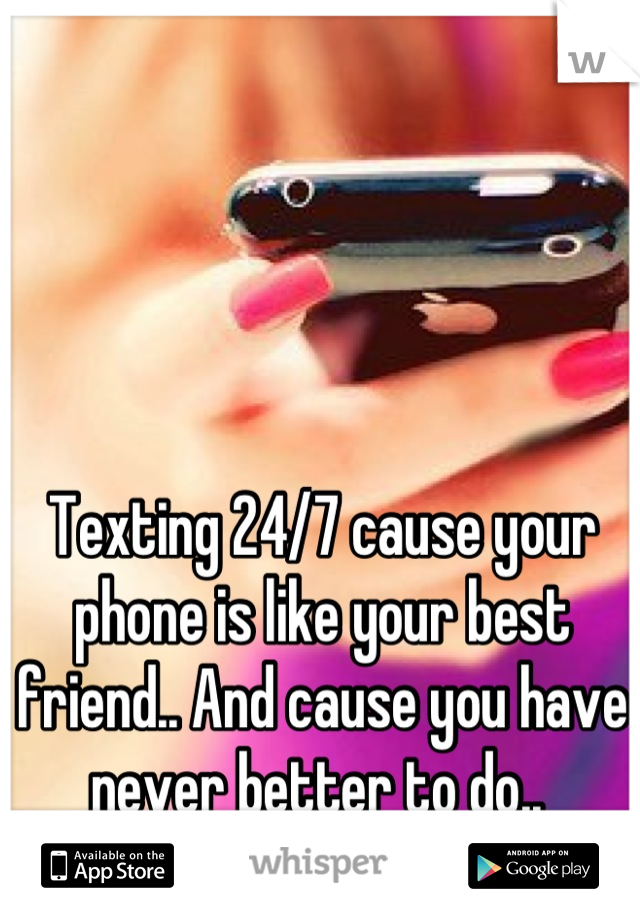 Texting 24/7 cause your phone is like your best friend.. And cause you have never better to do..
