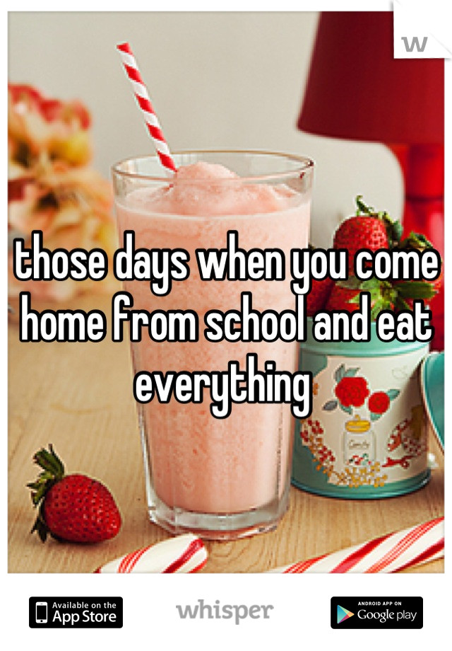 those days when you come home from school and eat everything
