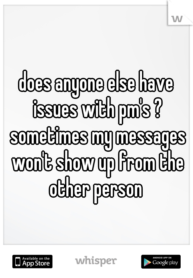 does anyone else have issues with pm's ? sometimes my messages won't show up from the other person