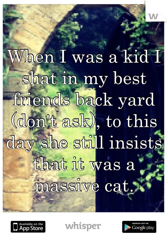 When I was a kid I shat in my best friends back yard (don't ask), to this day she still insists that it was a massive cat.