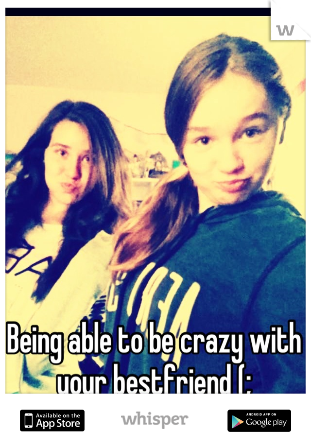 Being able to be crazy with your bestfriend (;
