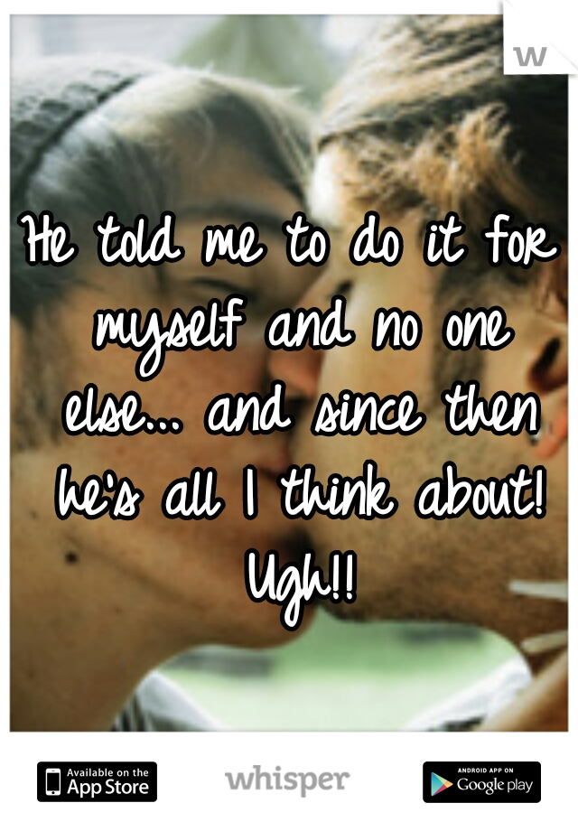 He told me to do it for myself and no one else... and since then he's all I think about! Ugh!!