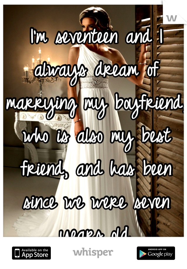 I'm seventeen and I always dream of marrying my boyfriend, who is also my best friend, and has been since we were seven years old.