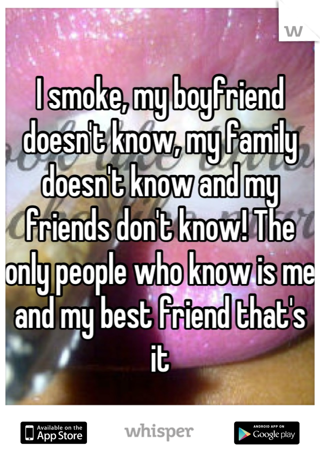 I smoke, my boyfriend doesn't know, my family doesn't know and my friends don't know! The only people who know is me and my best friend that's it