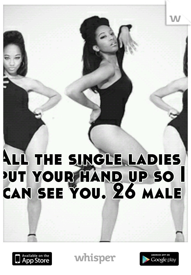 All the single ladies put your hand up so I can see you. 26 male