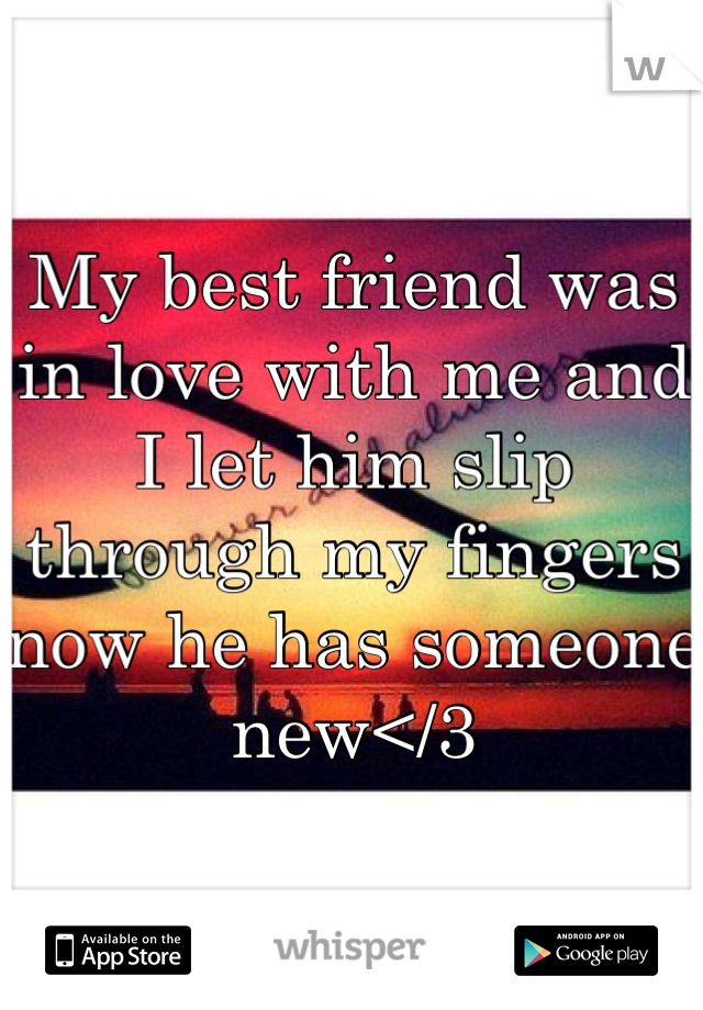 My best friend was in love with me and I let him slip through my fingers now he has someone new</3