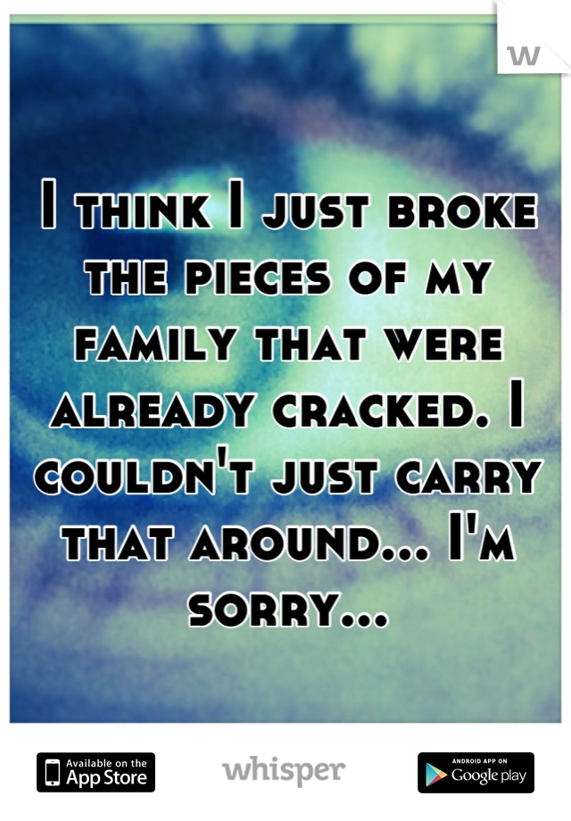 I think I just broke the pieces of my family that were already cracked. I couldn't just carry that around... I'm sorry...