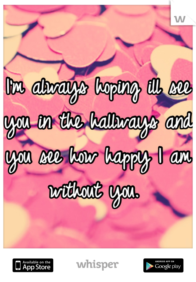 I'm always hoping ill see you in the hallways and you see how happy I am without you.