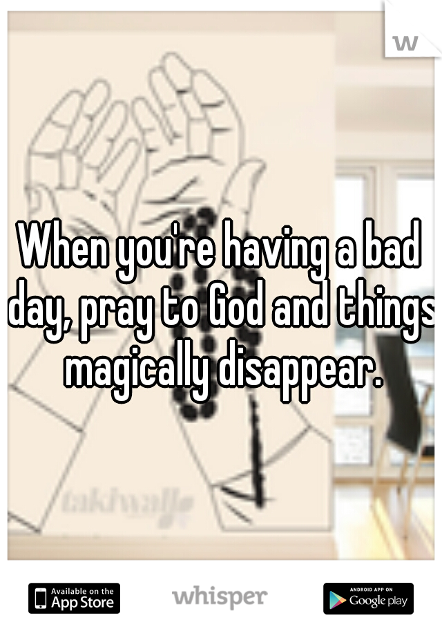 When you're having a bad day, pray to God and things magically disappear.