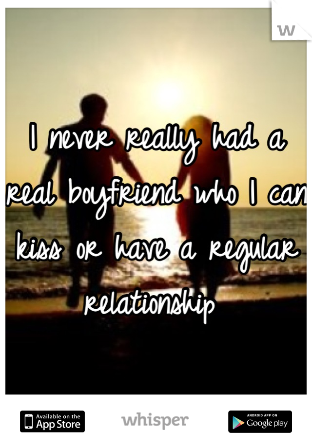 I never really had a real boyfriend who I can kiss or have a regular relationship