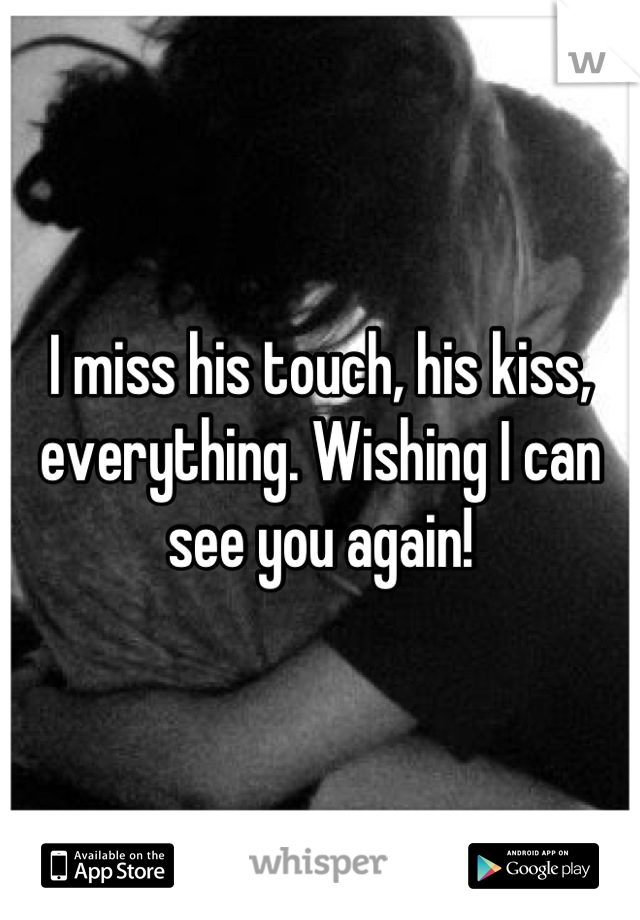 I miss his touch, his kiss, everything. Wishing I can see you again!