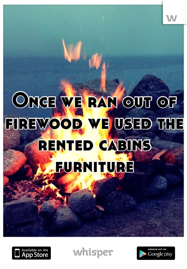 Once we ran out of firewood we used the rented cabins furniture