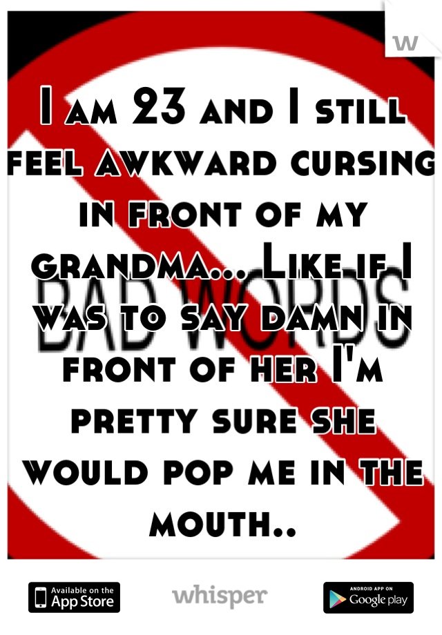 I am 23 and I still feel awkward cursing in front of my grandma... Like if I was to say damn in front of her I'm pretty sure she would pop me in the mouth..