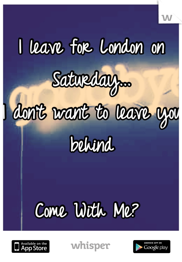 I leave for London on Saturday...  I don't want to leave you behind  Come With Me?