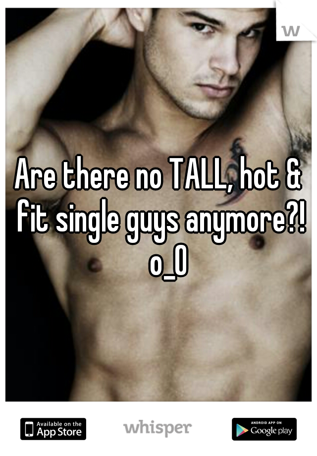 Are there no TALL, hot & fit single guys anymore?!  o_O