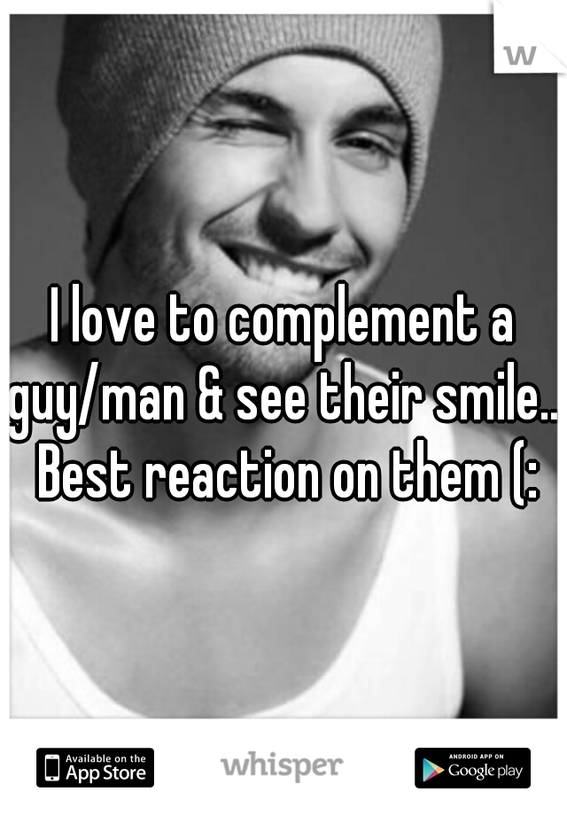 I love to complement a guy/man & see their smile... Best reaction on them (: