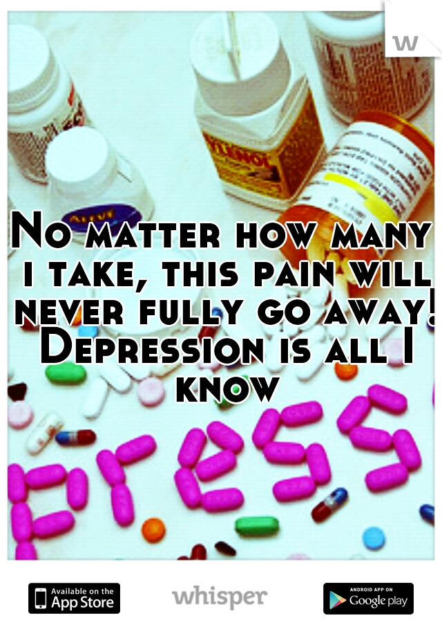No matter how many i take, this pain will never fully go away! Depression is all I know