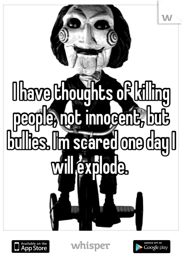 I have thoughts of killing people, not innocent, but bullies. I'm scared one day I will explode.