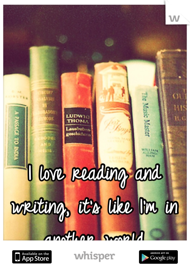 I love reading and writing, it's like I'm in another world