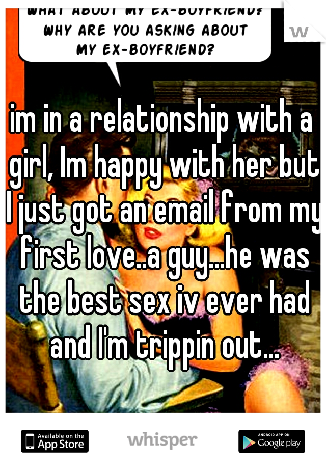 im in a relationship with a girl, Im happy with her but I just got an email from my first love..a guy...he was the best sex iv ever had and I'm trippin out...