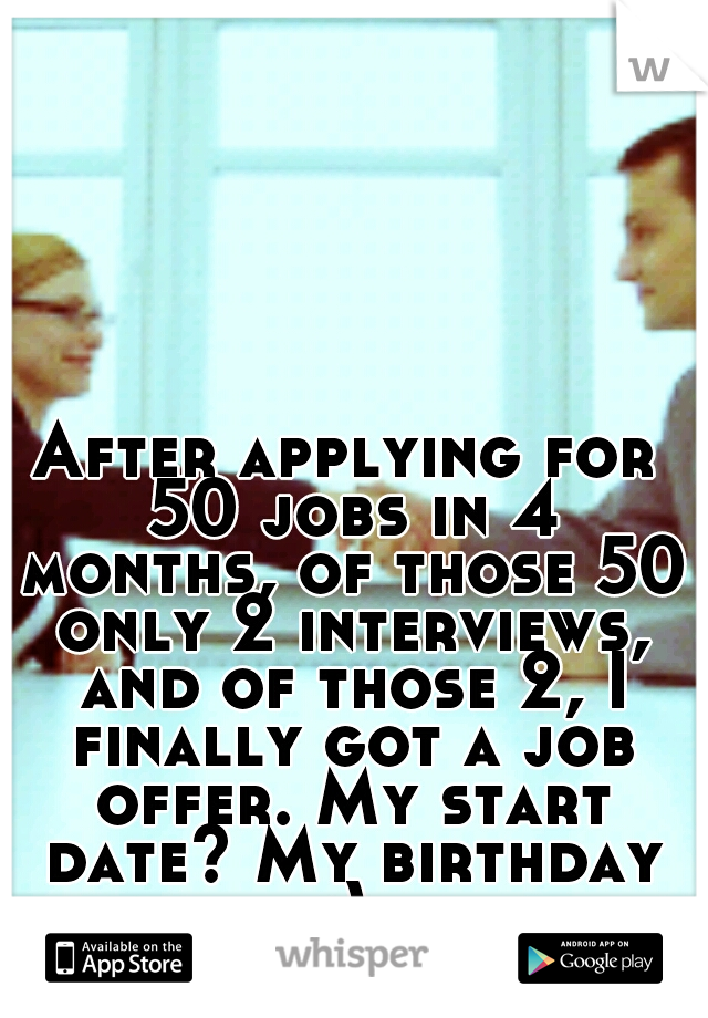 After applying for 50 jobs in 4 months, of those 50 only 2 interviews, and of those 2, I finally got a job offer. My start date? My birthday :)