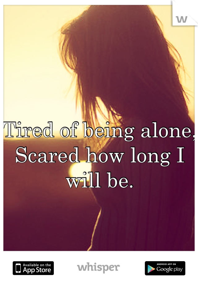 Tired of being alone, Scared how long I will be.