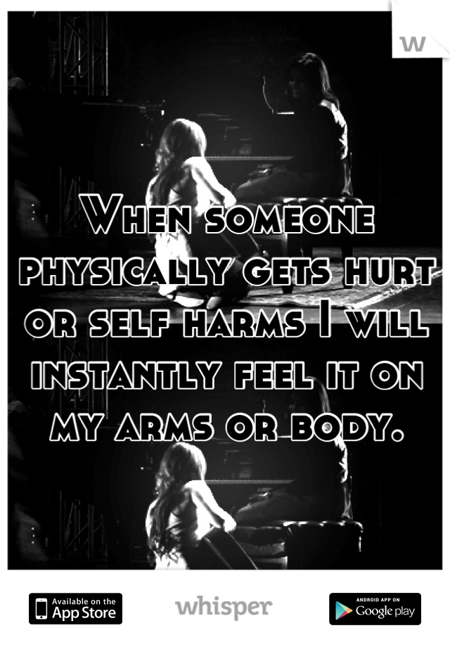 When someone physically gets hurt or self harms I will instantly feel it on my arms or body.