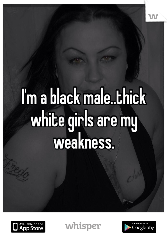 I'm a black male..thick white girls are my weakness.