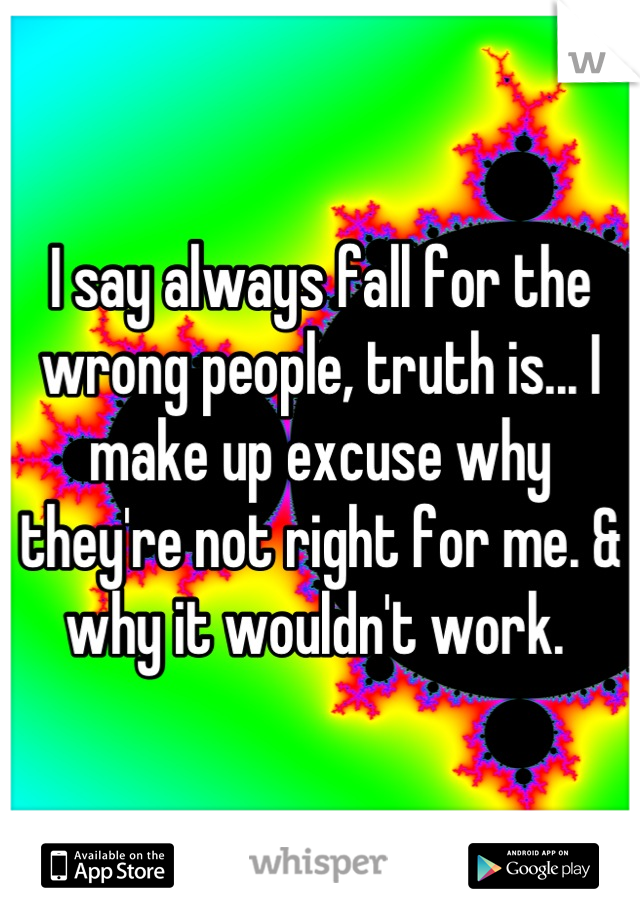I say always fall for the wrong people, truth is... I make up excuse why they're not right for me. & why it wouldn't work.