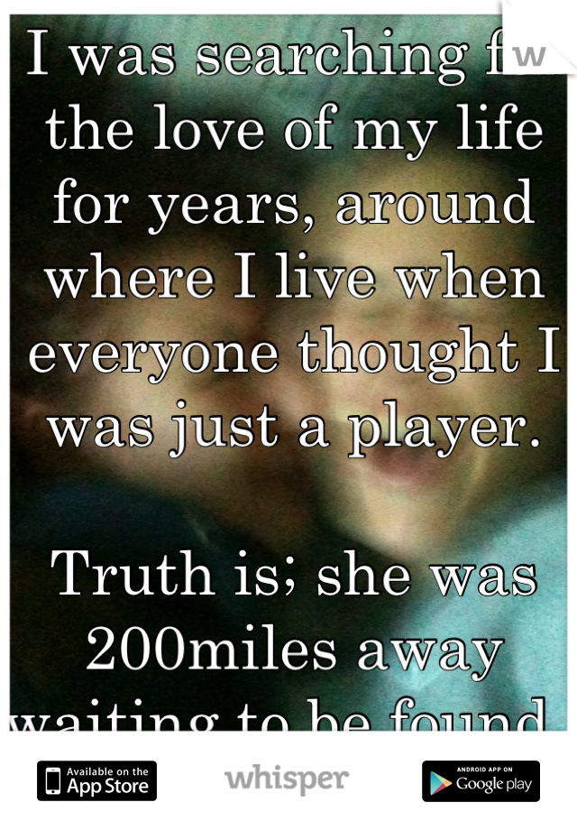 I was searching for the love of my life for years, around where I live when everyone thought I was just a player.   Truth is; she was 200miles away waiting to be found.