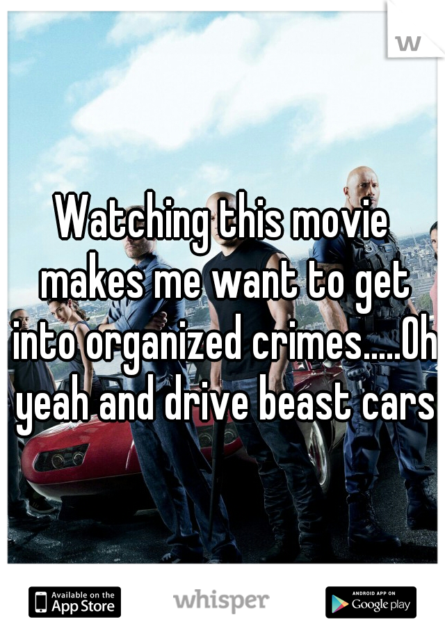 Watching this movie makes me want to get into organized crimes.....Oh yeah and drive beast cars