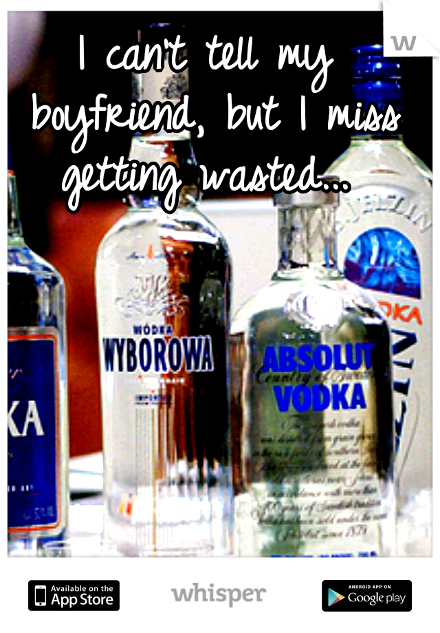 I can't tell my boyfriend, but I miss getting wasted...