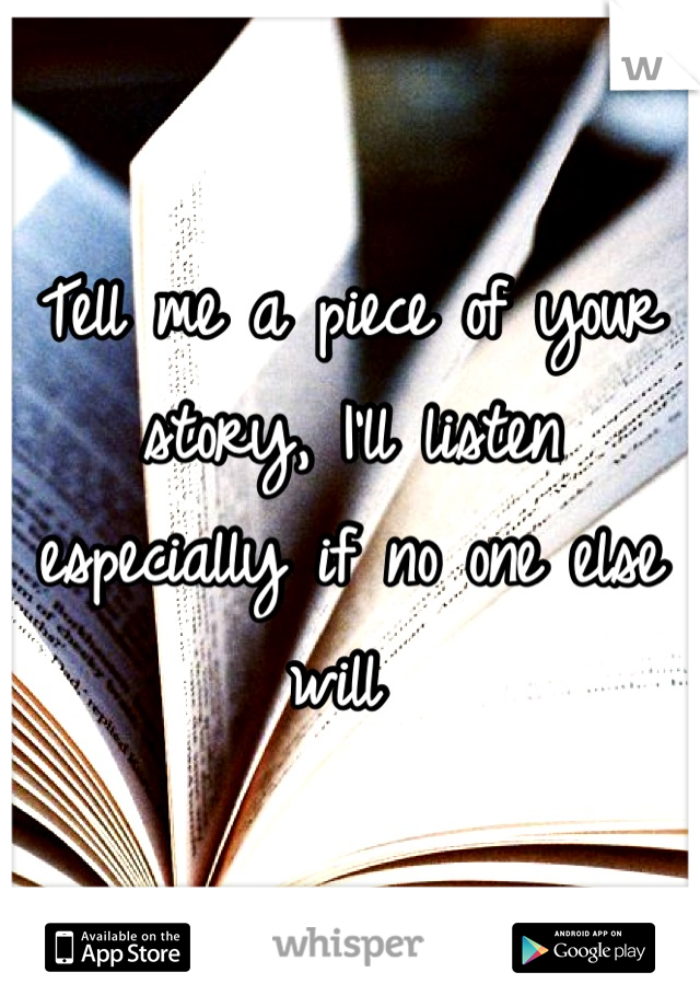 Tell me a piece of your story, I'll listen especially if no one else will