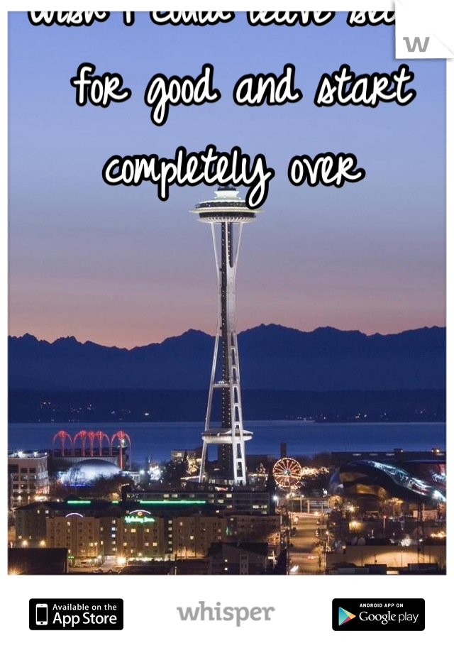 Wish I could leave seattle for good and start completely over
