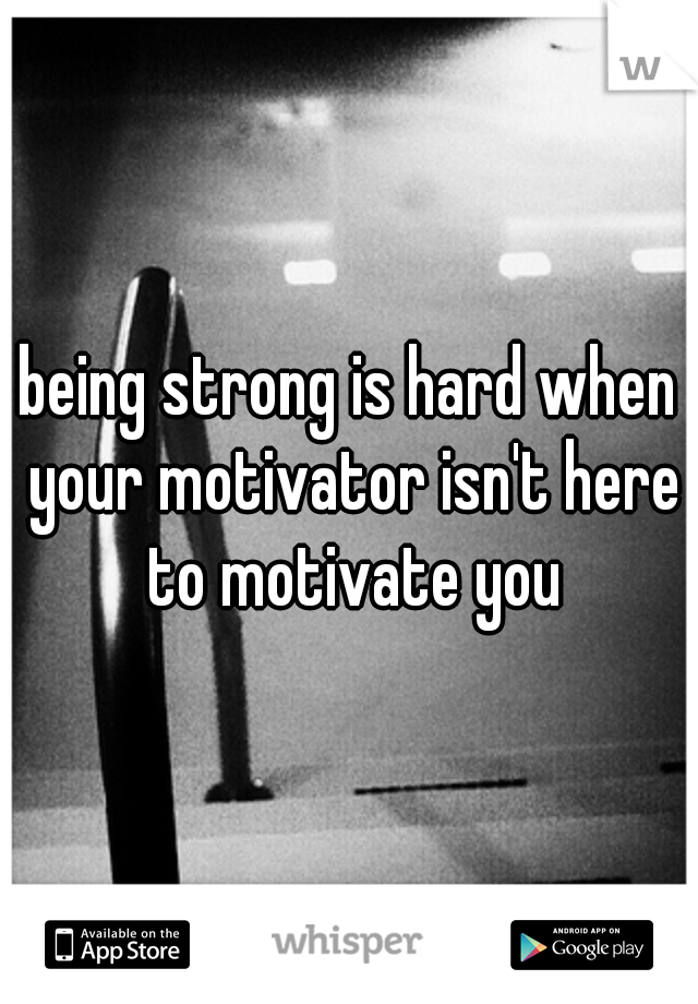 being strong is hard when your motivator isn't here to motivate you