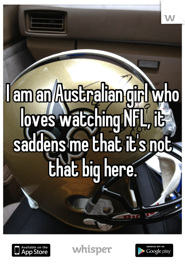 I am an Australian girl who loves watching NFL, it saddens me that it's not that big here.