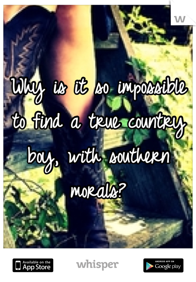 Why is it so impossible to find a true country boy, with southern morals?
