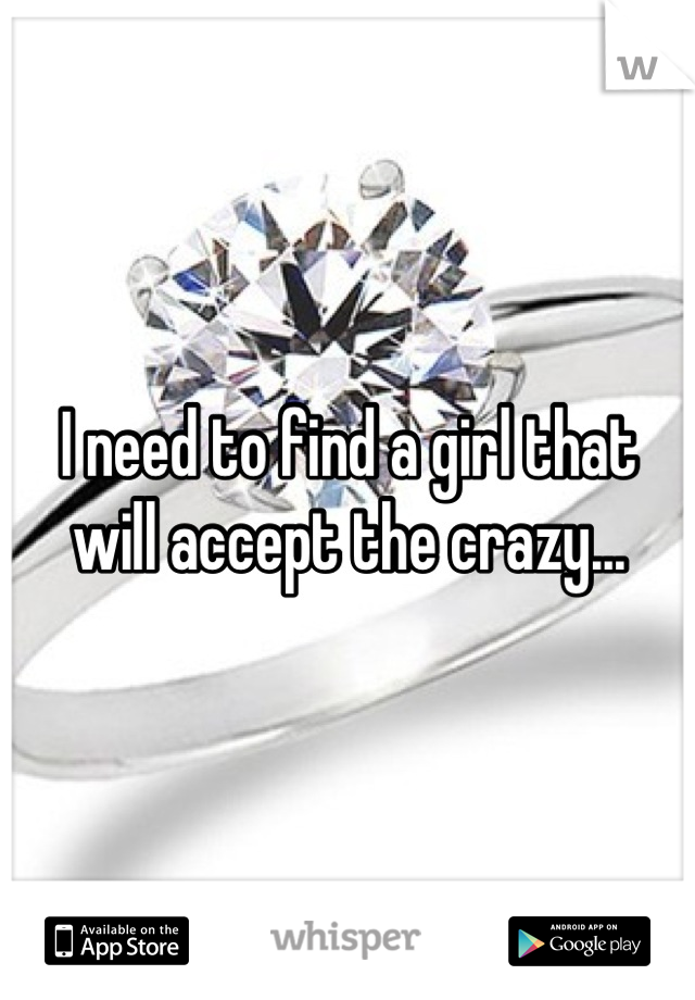 I need to find a girl that will accept the crazy...