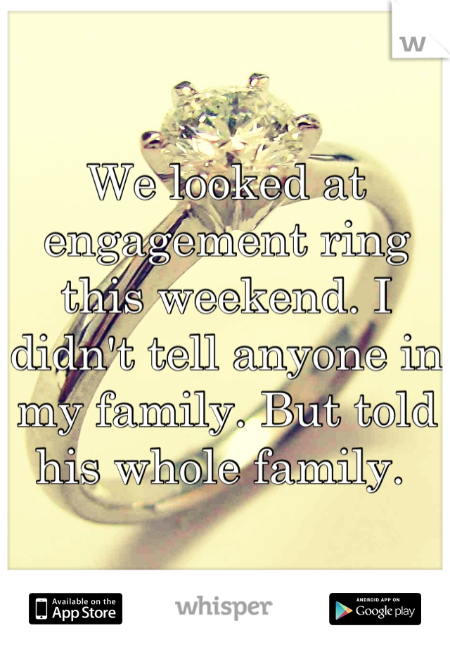 We looked at engagement ring this weekend. I didn't tell anyone in my family. But told his whole family.