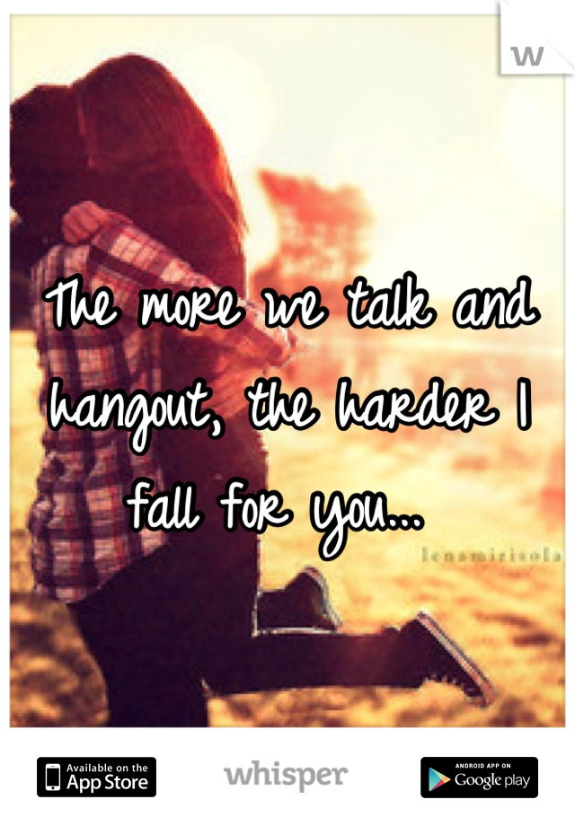 The more we talk and hangout, the harder I fall for you...