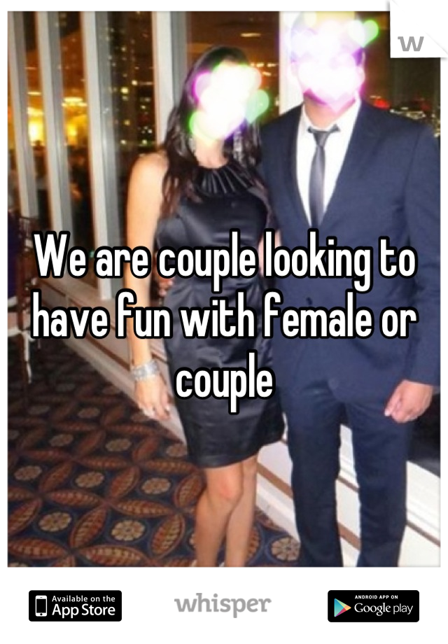 We are couple looking to have fun with female or couple