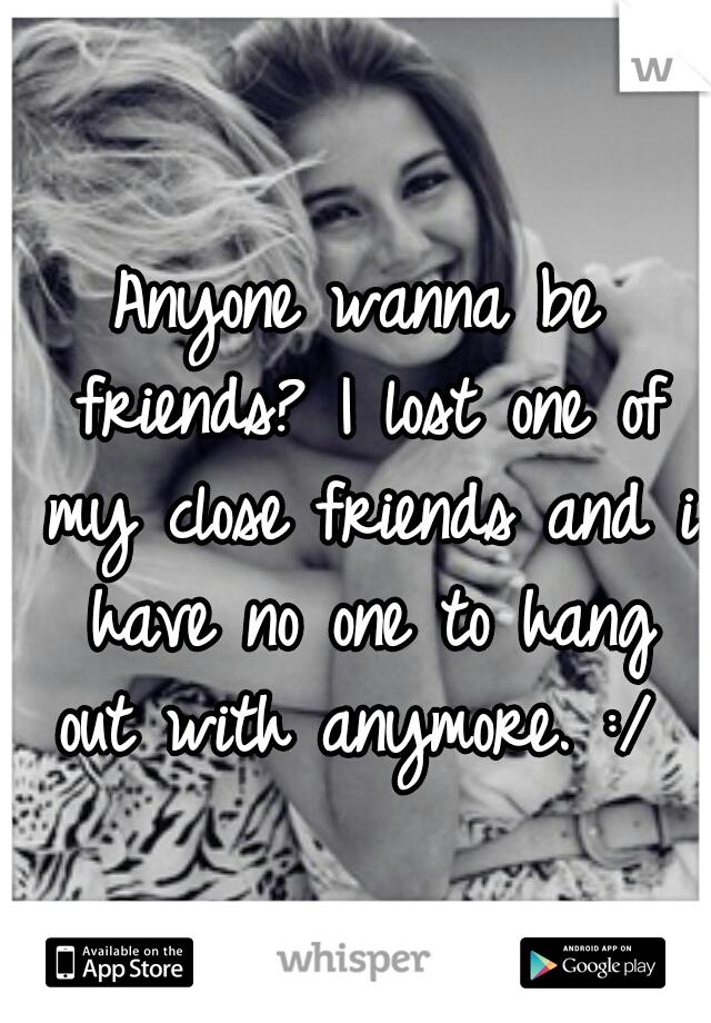 Anyone wanna be friends? I lost one of my close friends and i have no one to hang out with anymore. :/