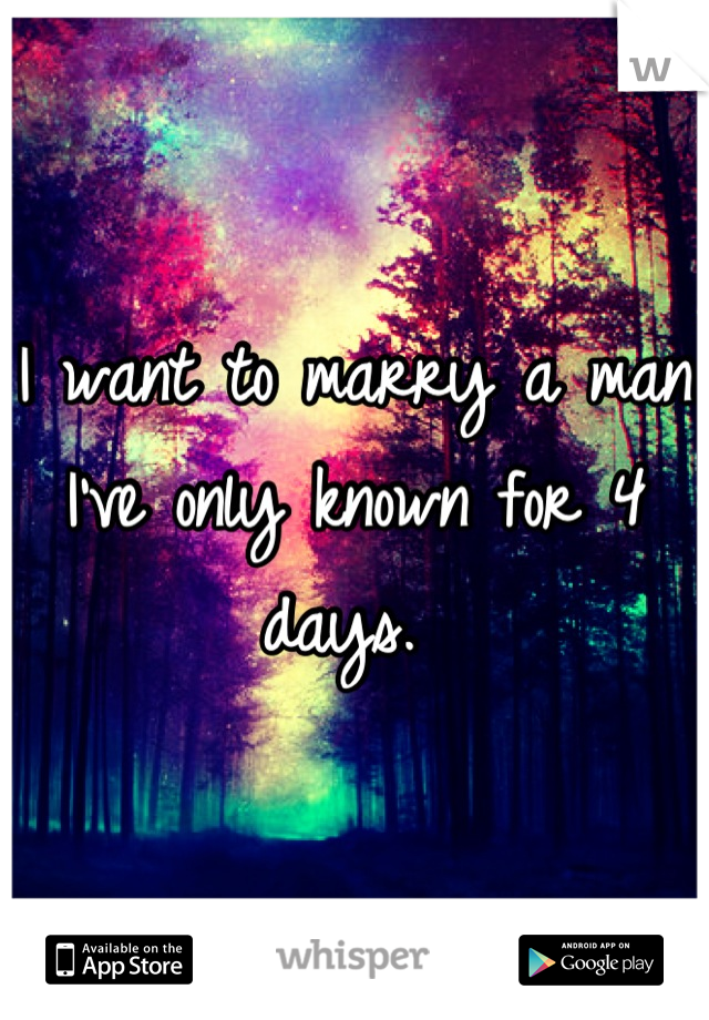 I want to marry a man I've only known for 4 days.