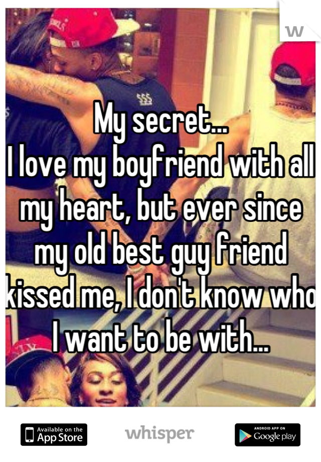 My secret... I love my boyfriend with all my heart, but ever since my old best guy friend kissed me, I don't know who I want to be with...