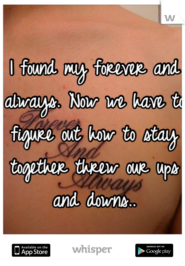 I found my forever and always. Now we have to figure out how to stay together threw our ups and downs..
